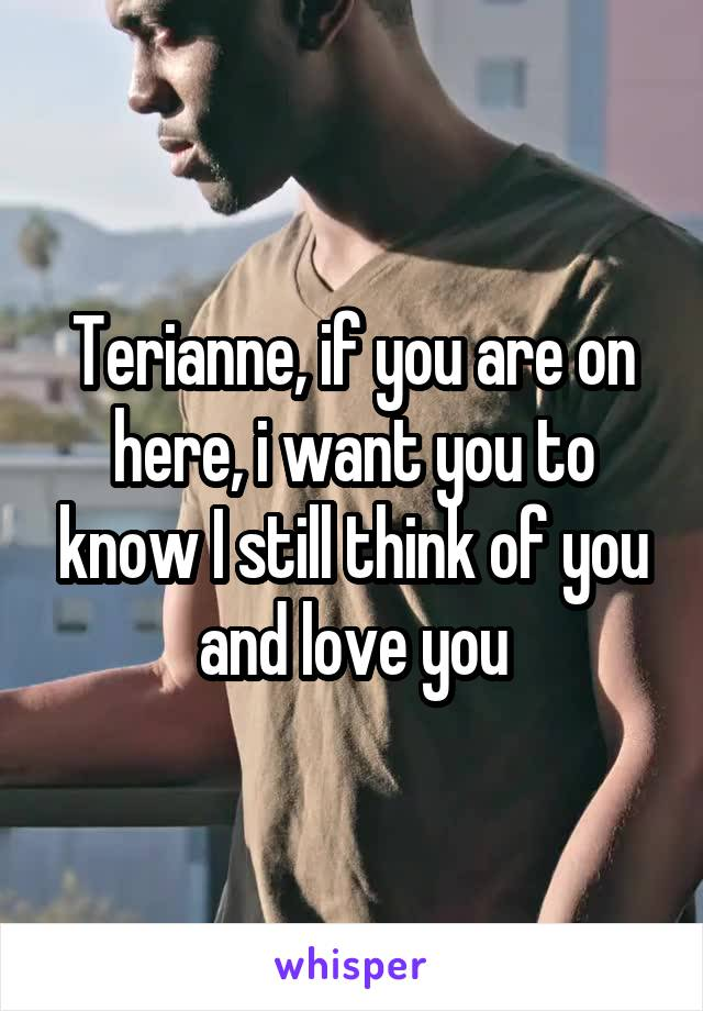Terianne, if you are on here, i want you to know I still think of you and love you
