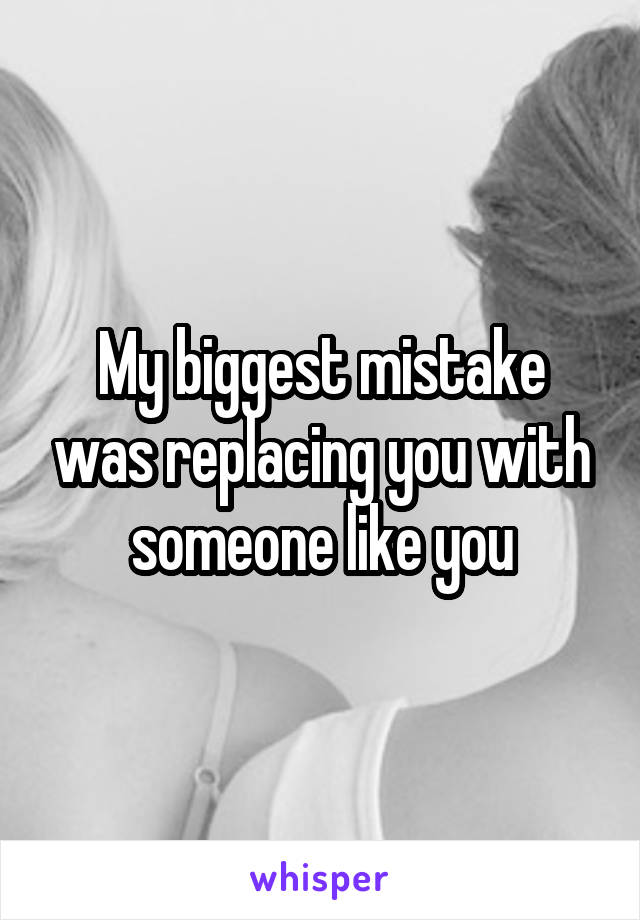 My biggest mistake was replacing you with someone like you