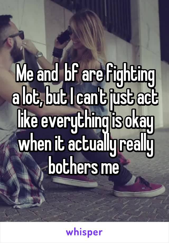 Me and  bf are fighting a lot, but I can't just act like everything is okay when it actually really bothers me