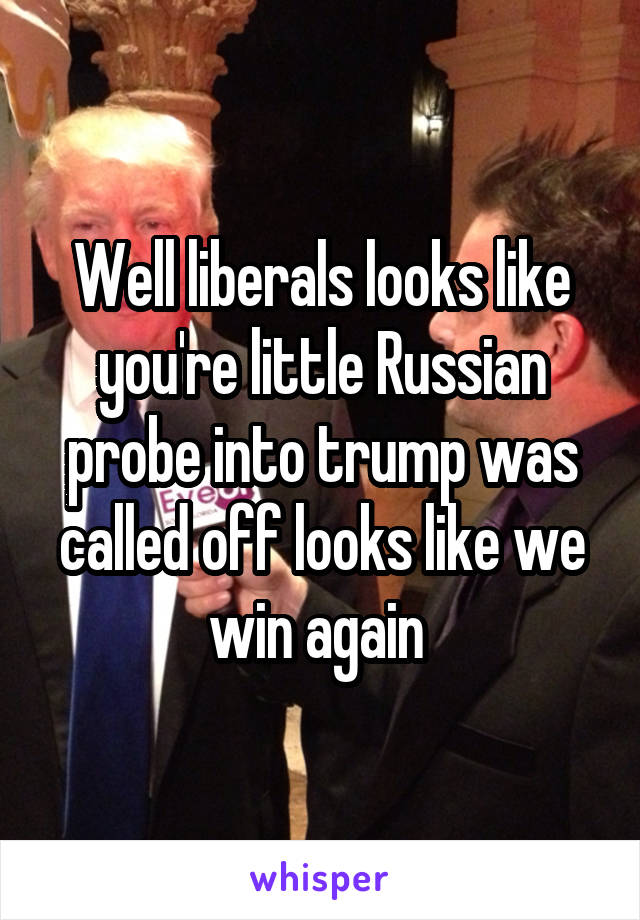Well liberals looks like you're little Russian probe into trump was called off looks like we win again