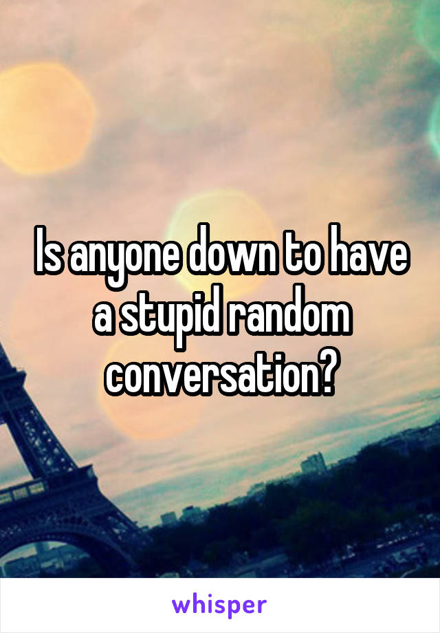 Is anyone down to have a stupid random conversation?
