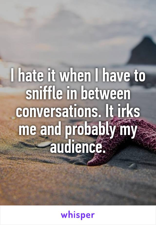 I hate it when I have to sniffle in between conversations. It irks me and probably my audience.