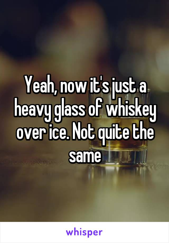 Yeah, now it's just a heavy glass of whiskey over ice. Not quite the same
