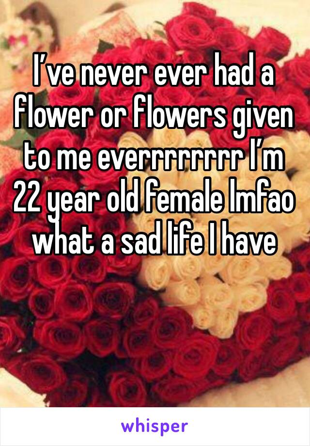 I've never ever had a flower or flowers given to me everrrrrrrr I'm 22 year old female lmfao what a sad life I have