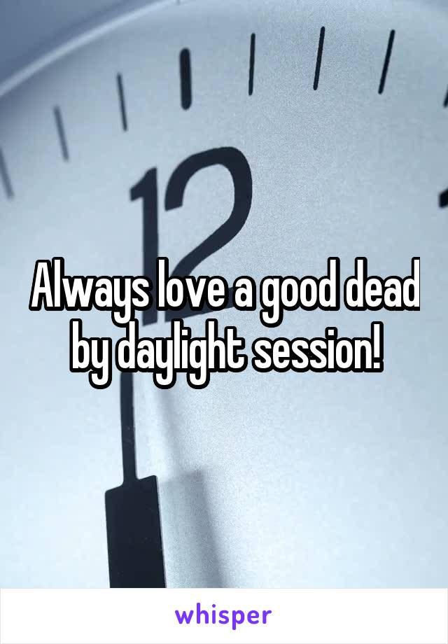 Always love a good dead by daylight session!