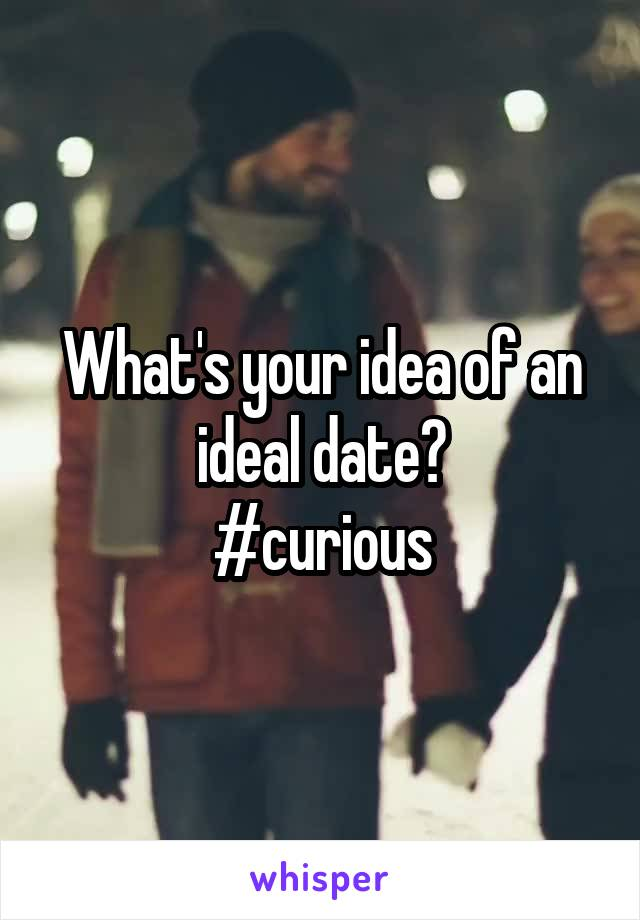 What's your idea of an ideal date? #curious