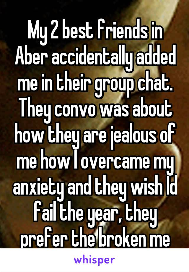 My 2 best friends in Aber accidentally added me in their group chat. They convo was about how they are jealous of me how I overcame my anxiety and they wish Id fail the year, they prefer the broken me