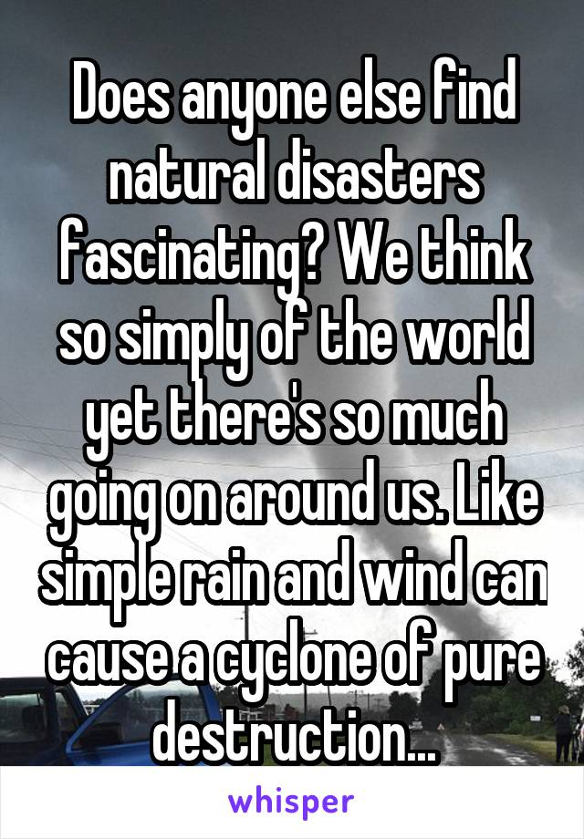 Does anyone else find natural disasters fascinating? We think so simply of the world yet there's so much going on around us. Like simple rain and wind can cause a cyclone of pure destruction...
