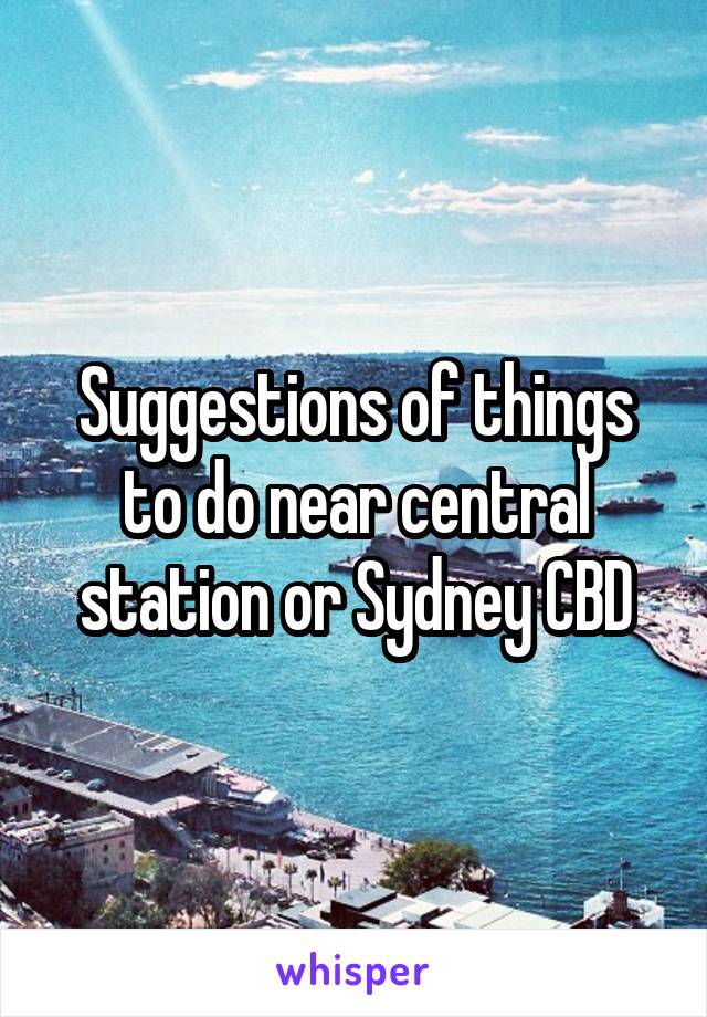 Suggestions of things to do near central station or Sydney CBD