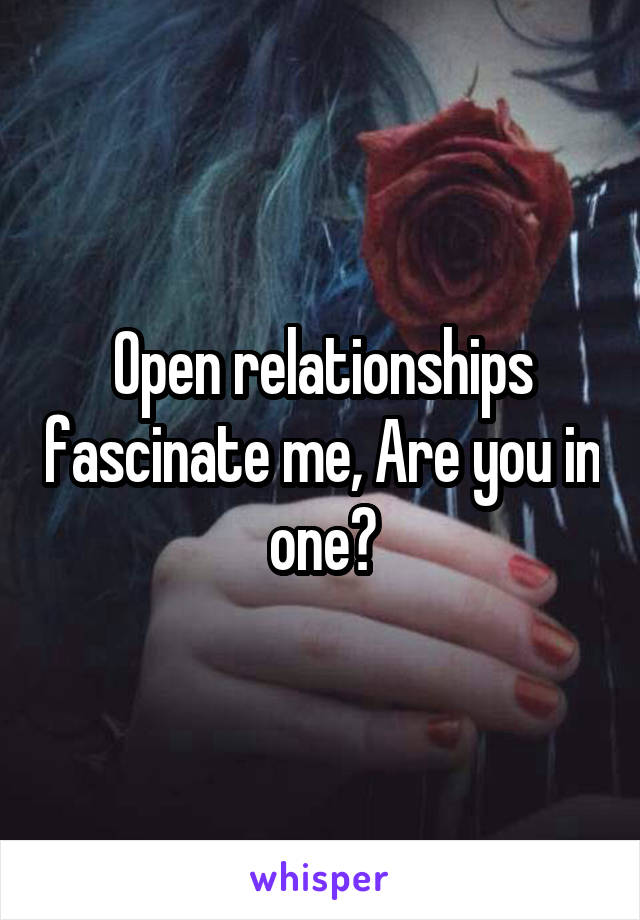 Open relationships fascinate me, Are you in one?