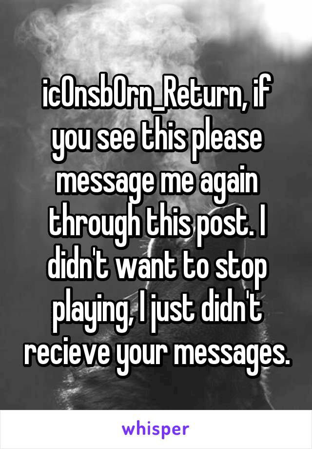 ic0nsb0rn_Return, if you see this please message me again through this post. I didn't want to stop playing, I just didn't recieve your messages.