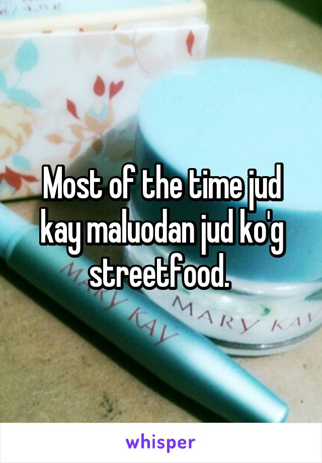 Most of the time jud kay maluodan jud ko'g streetfood.