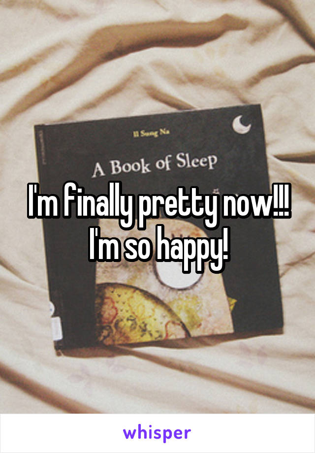 I'm finally pretty now!!! I'm so happy!