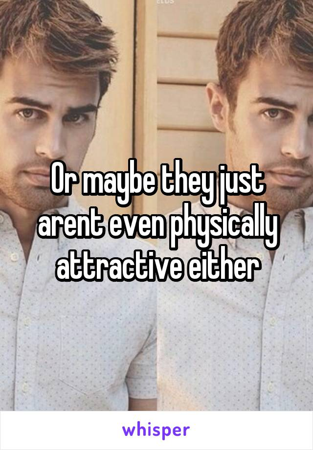 Or maybe they just arent even physically attractive either