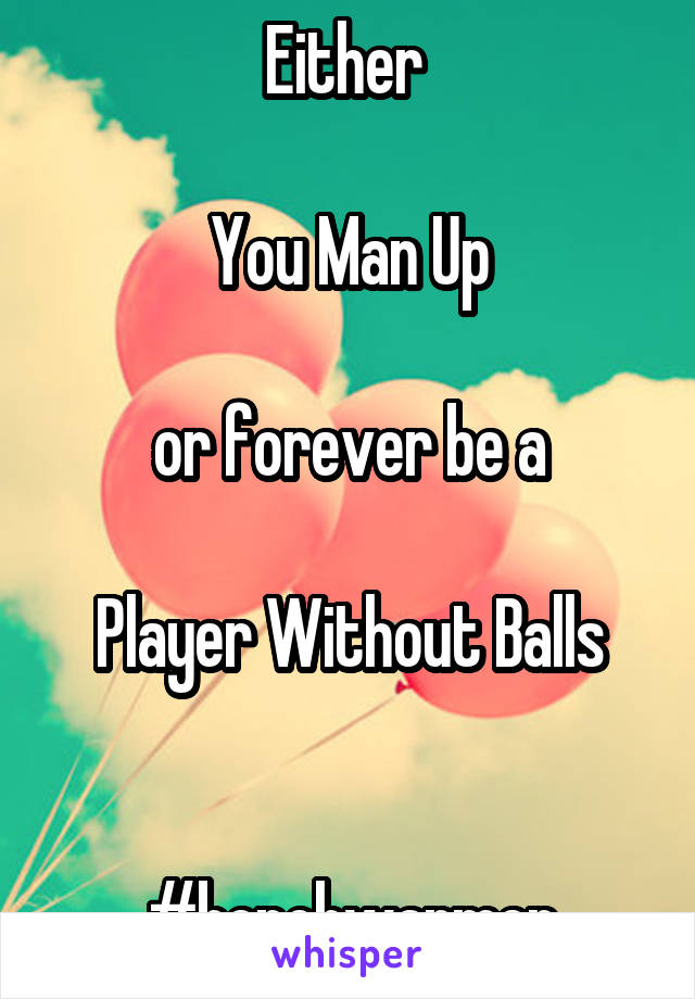 Either   You Man Up  or forever be a  Player Without Balls   #benchwarmer