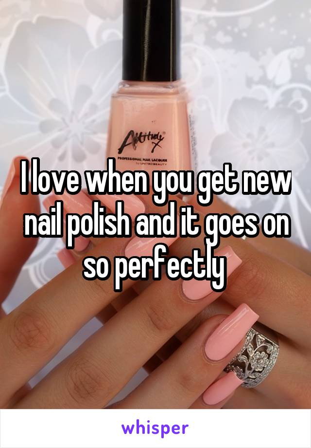 I love when you get new nail polish and it goes on so perfectly
