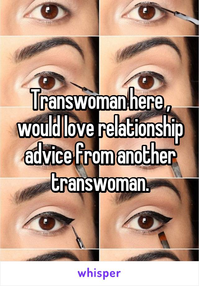 Transwoman here , would love relationship advice from another transwoman.