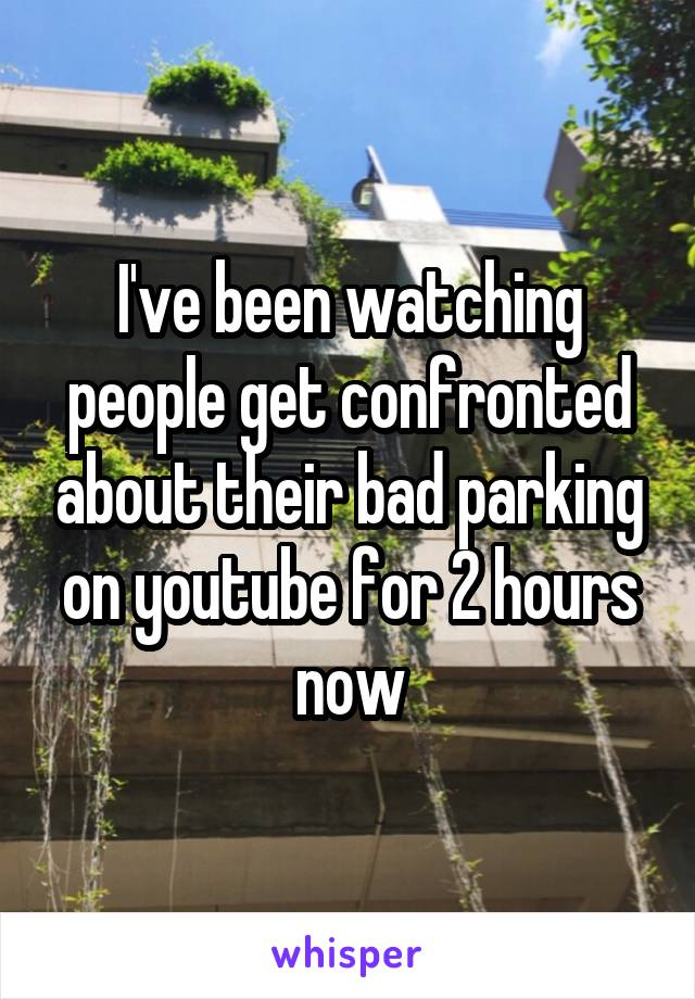I've been watching people get confronted about their bad parking on youtube for 2 hours now