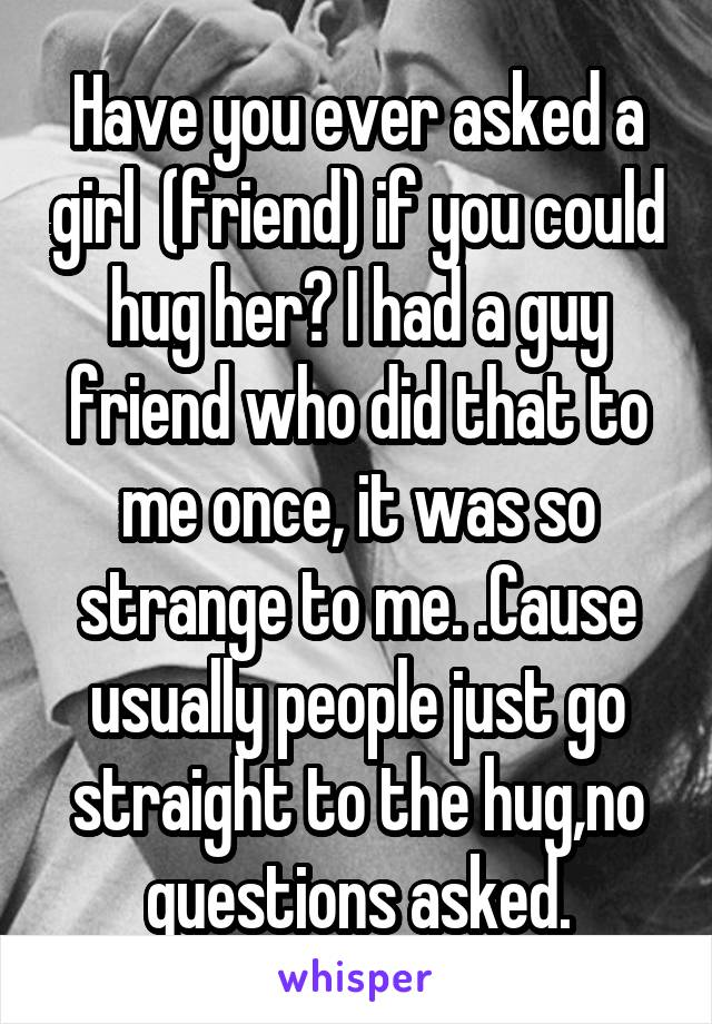 Have you ever asked a girl  (friend) if you could hug her? I had a guy friend who did that to me once, it was so strange to me. .Cause usually people just go straight to the hug,no questions asked.