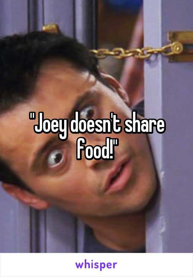 """Joey doesn't share food!"""