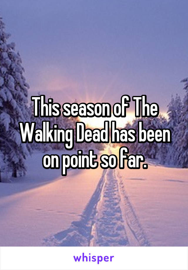This season of The Walking Dead has been on point so far.