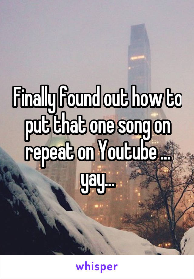 Finally found out how to put that one song on repeat on Youtube ... yay...