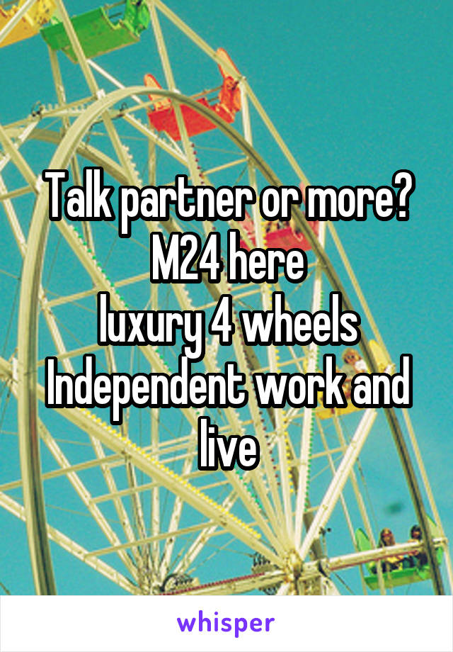Talk partner or more? M24 here luxury 4 wheels Independent work and live