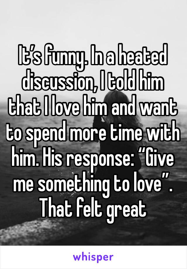 "It's funny. In a heated discussion, I told him that I love him and want to spend more time with him. His response: ""Give me something to love"". That felt great"