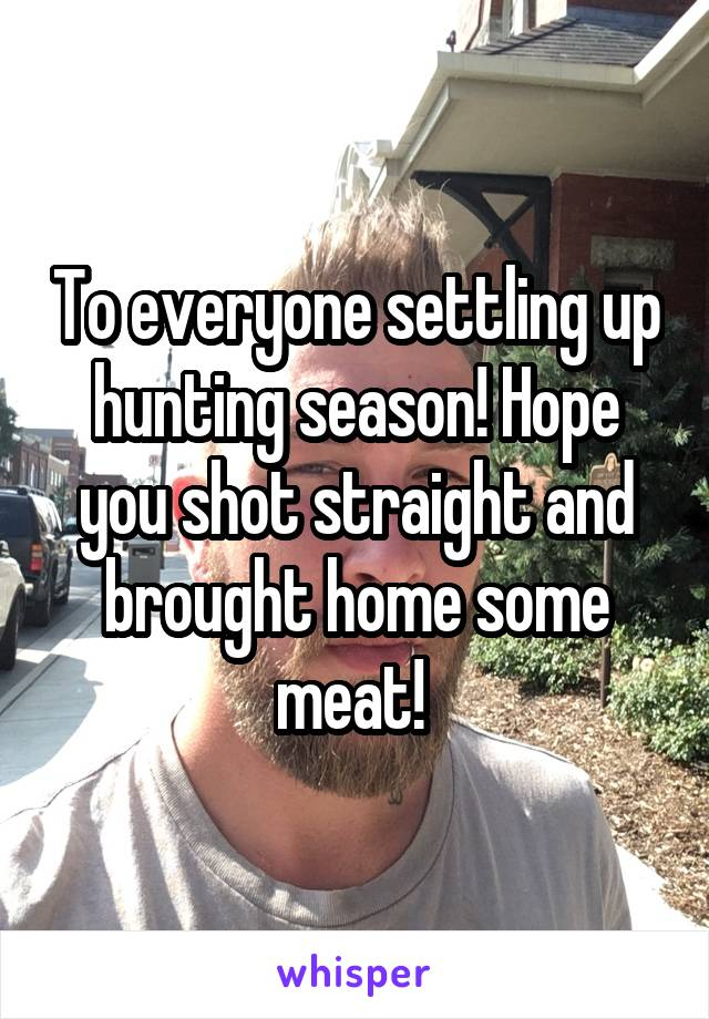 To everyone settling up hunting season! Hope you shot straight and brought home some meat!