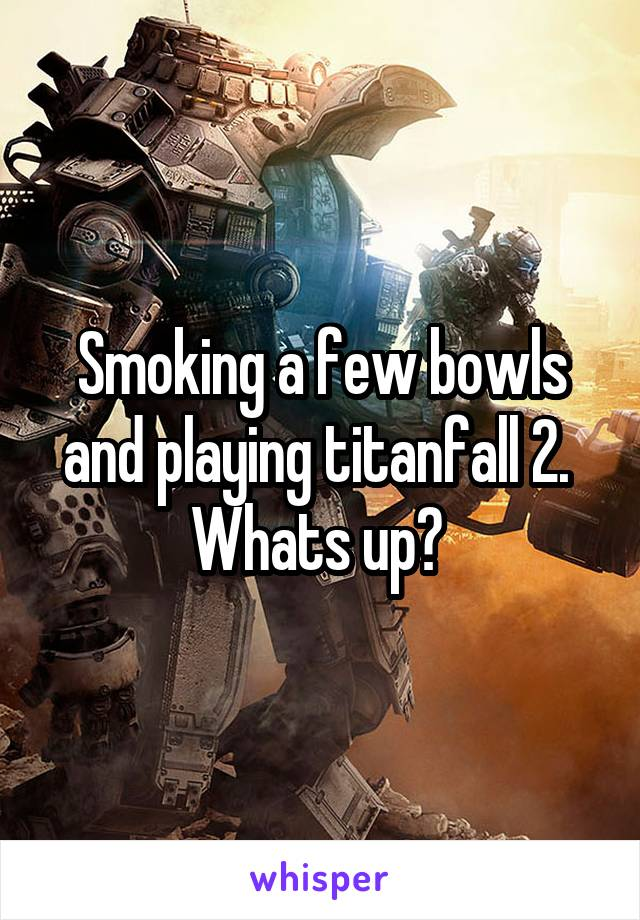 Smoking a few bowls and playing titanfall 2.  Whats up?