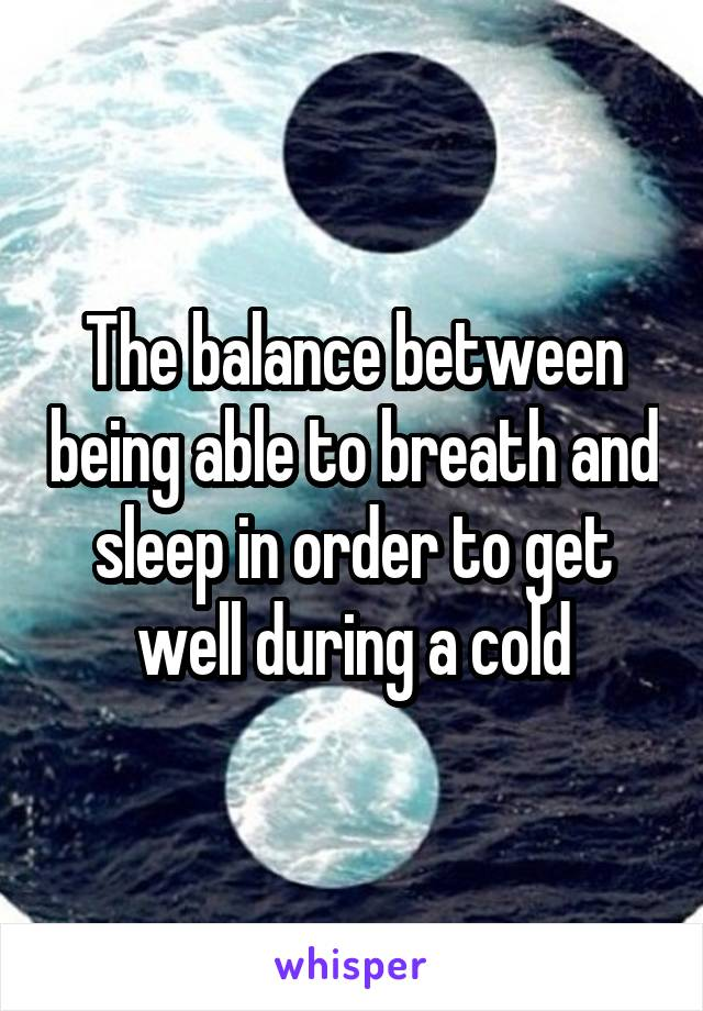 The balance between being able to breath and sleep in order to get well during a cold