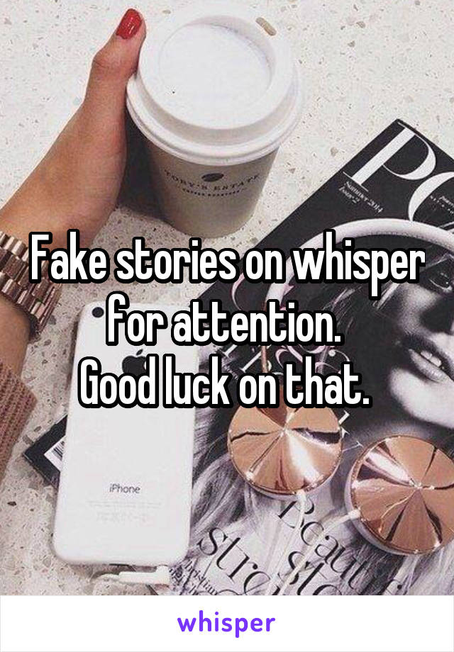 Fake stories on whisper for attention.  Good luck on that.