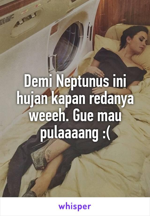 Demi Neptunus ini hujan kapan redanya weeeh. Gue mau pulaaaang :(