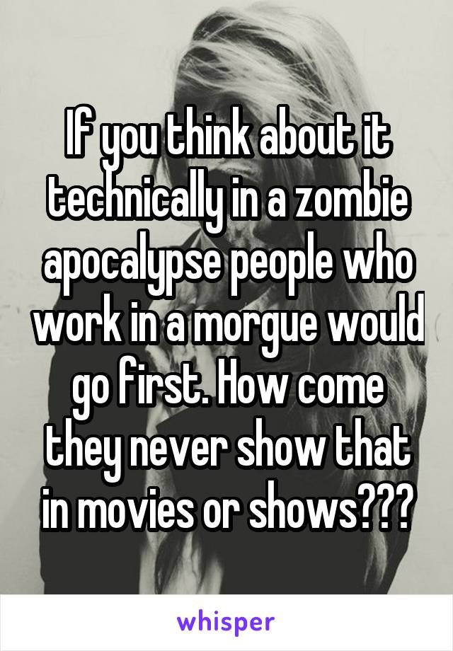 If you think about it technically in a zombie apocalypse people who work in a morgue would go first. How come they never show that in movies or shows???