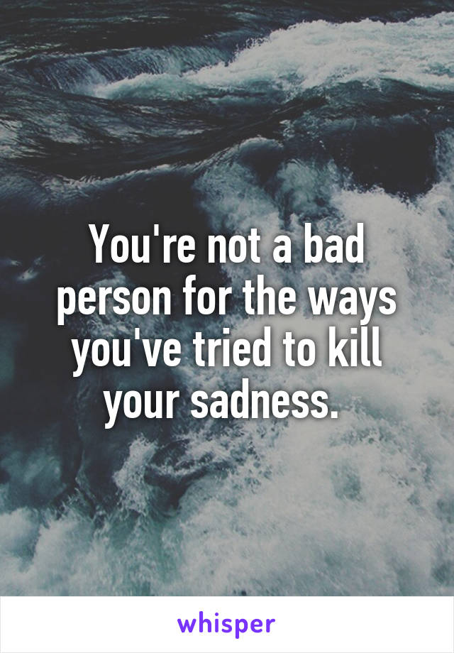 You're not a bad person for the ways you've tried to kill your sadness.