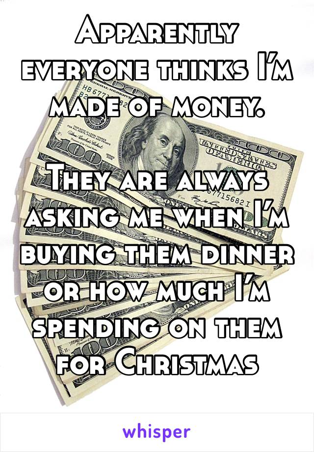 Apparently everyone thinks I'm made of money.   They are always asking me when I'm buying them dinner or how much I'm spending on them for Christmas