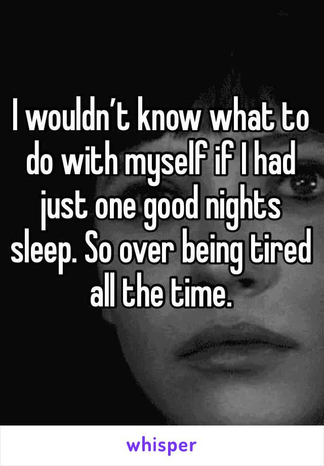 I wouldn't know what to do with myself if I had just one good nights sleep. So over being tired all the time.