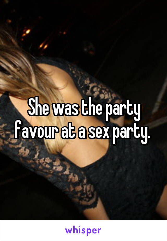 She was the party favour at a sex party.