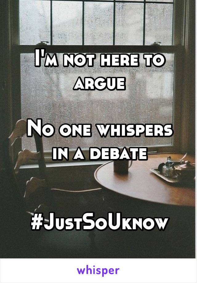 I'm not here to argue  No one whispers in a debate   #JustSoUknow