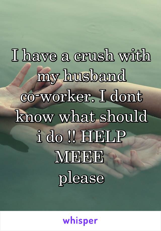 I have a crush with my husband co-worker. I dont know what should i do !! HELP MEEE  please