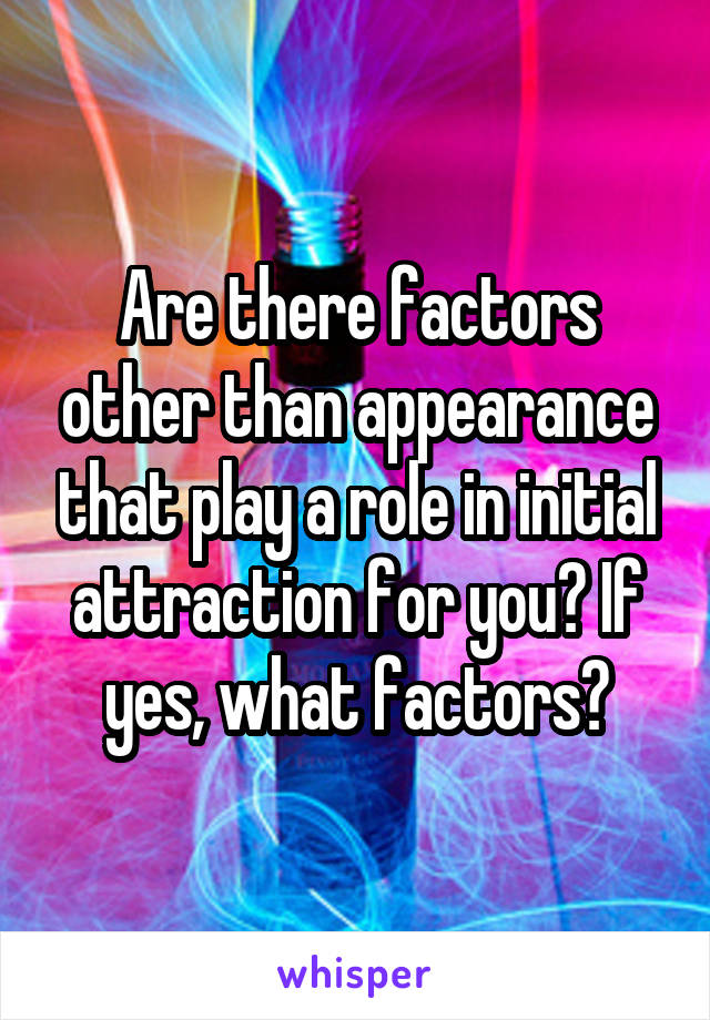 Are there factors other than appearance that play a role in initial attraction for you? If yes, what factors?