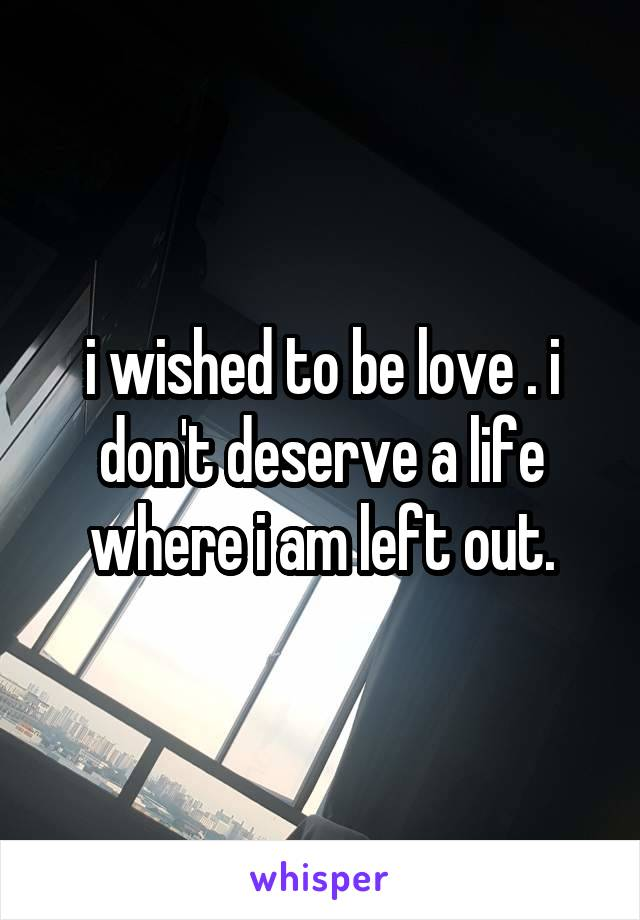 i wished to be love . i don't deserve a life where i am left out.