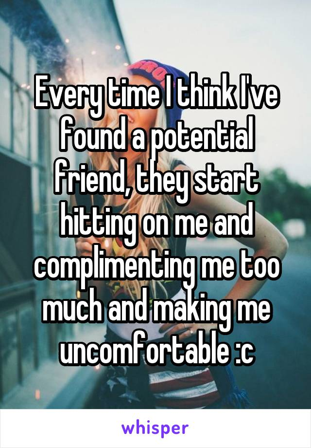 Every time I think I've found a potential friend, they start hitting on me and complimenting me too much and making me uncomfortable :c