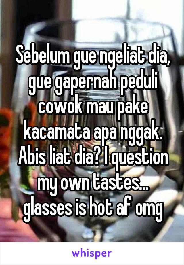 Sebelum gue ngeliat dia, gue gapernah peduli cowok mau pake kacamata apa nggak. Abis liat dia? I question my own tastes... glasses is hot af omg