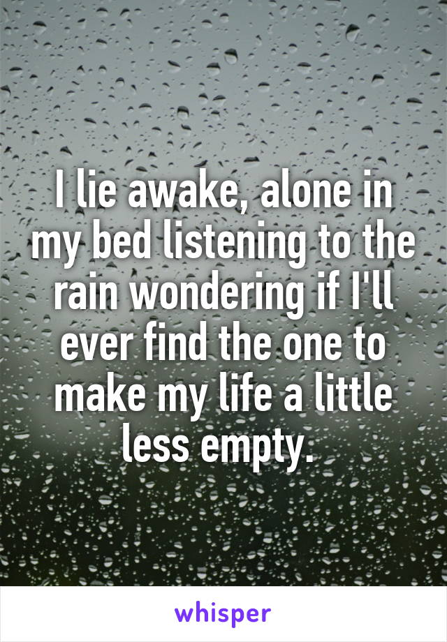 I lie awake, alone in my bed listening to the rain wondering if I'll ever find the one to make my life a little less empty.