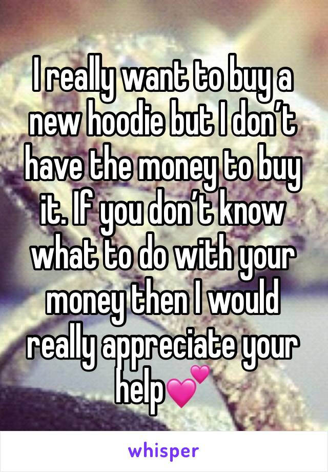 I really want to buy a new hoodie but I don't have the money to buy it. If you don't know what to do with your money then I would really appreciate your help💕