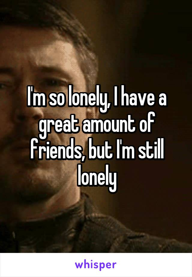 I'm so lonely, I have a great amount of friends, but I'm still lonely
