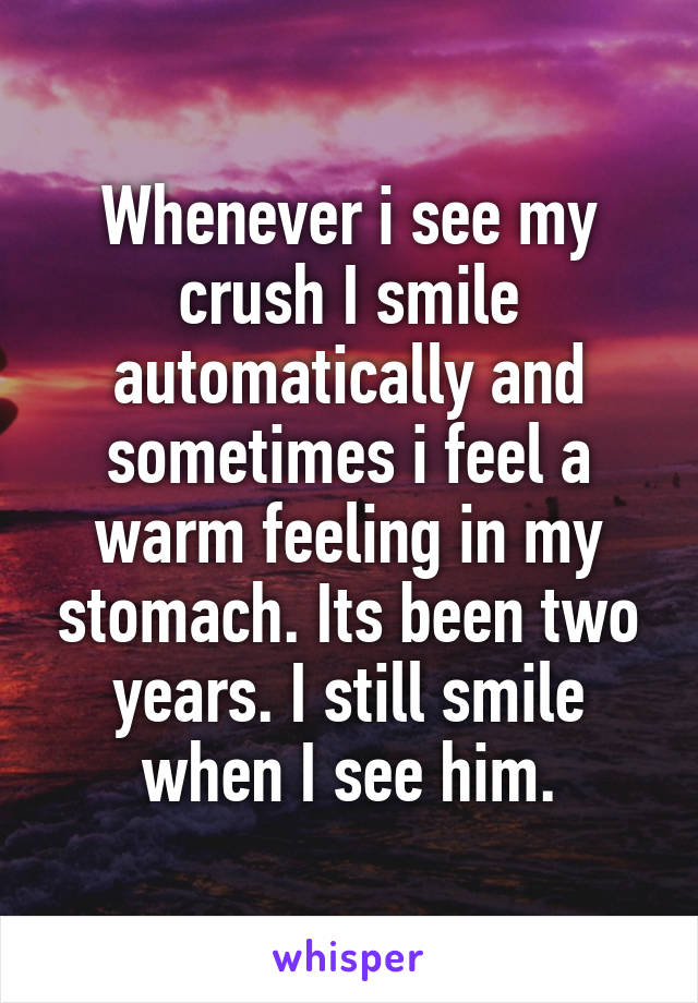 Whenever i see my crush I smile automatically and sometimes i feel a warm feeling in my stomach. Its been two years. I still smile when I see him.