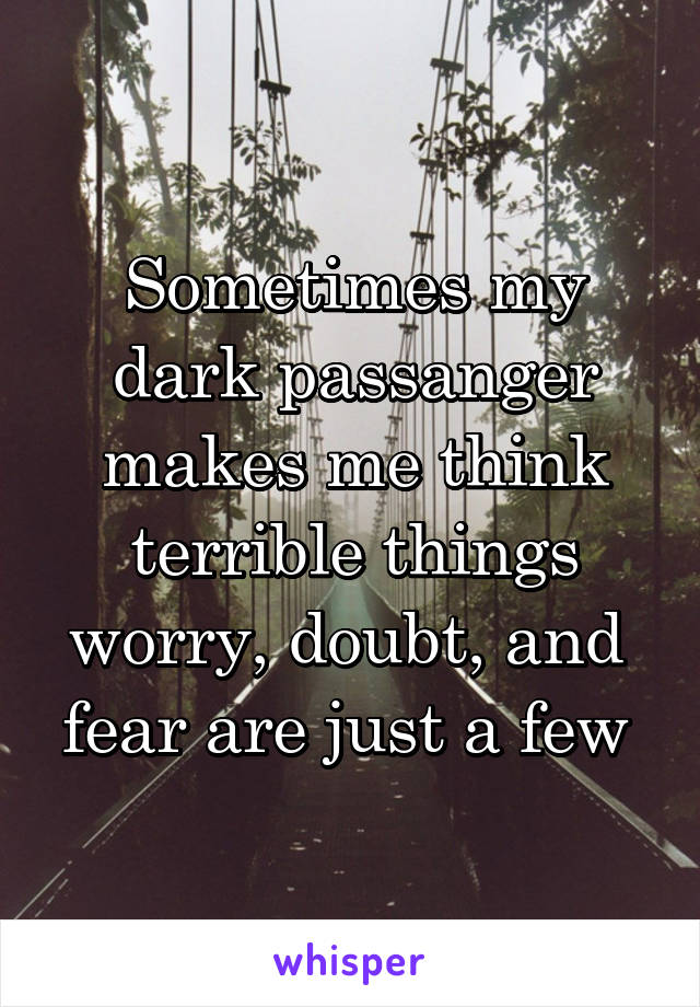 Sometimes my dark passanger makes me think terrible things worry, doubt, and  fear are just a few
