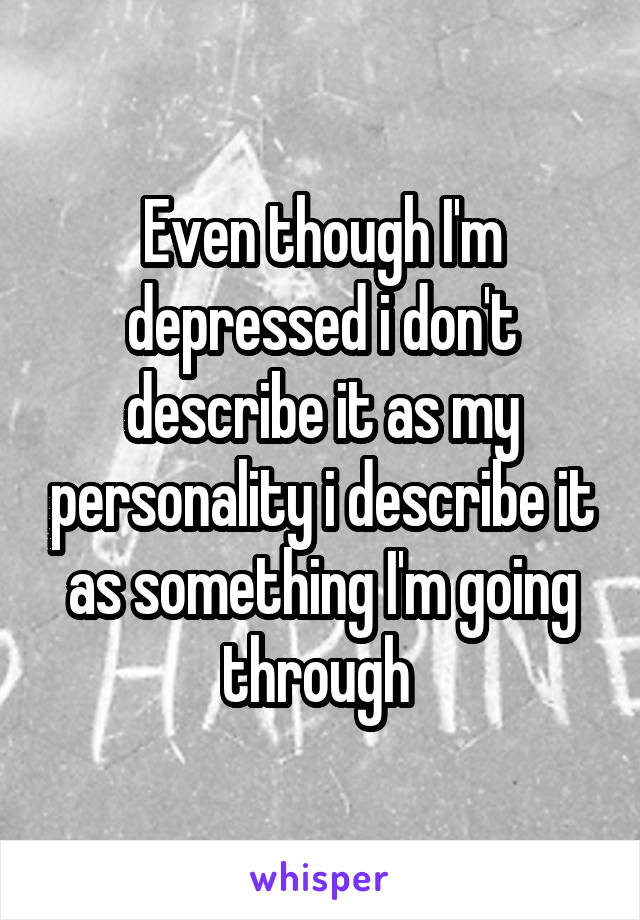Even though I'm depressed i don't describe it as my personality i describe it as something I'm going through
